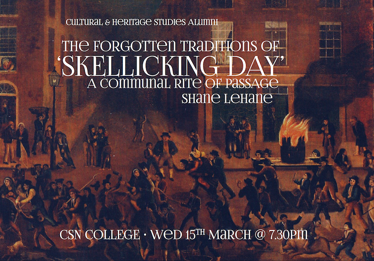 Wednesday March 15th, 7.30pm CSN LECTURE THEATRE Lecture The Forgotten Traditions of 'Skellicking Day': A Communal Rite of Passage. Shane Lehane