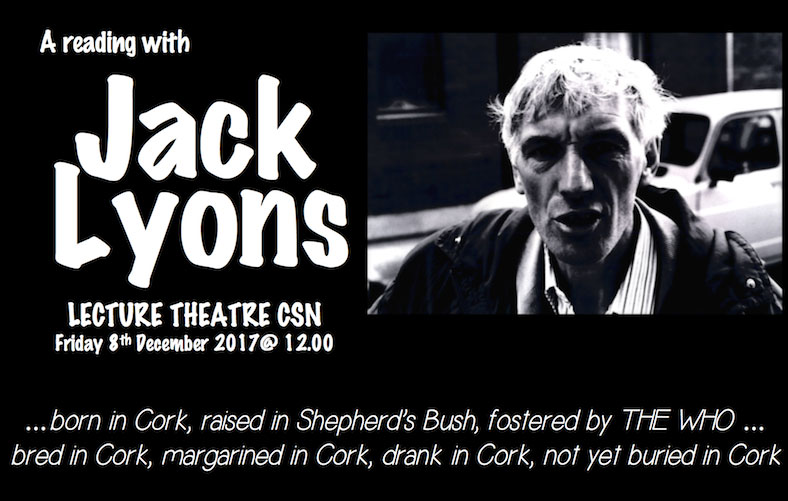 Jack Lyons reading: 12pm in the Lecture Theatre we welcome Jack Lyons for a reading. Jack is a prolific and highly entertaining author whose early life in London with The Who was the inspiration behind the film Quadrophenia. Within a defined Cork idiom, he has the ability to capture his overactive imagination into both prose and poetry.